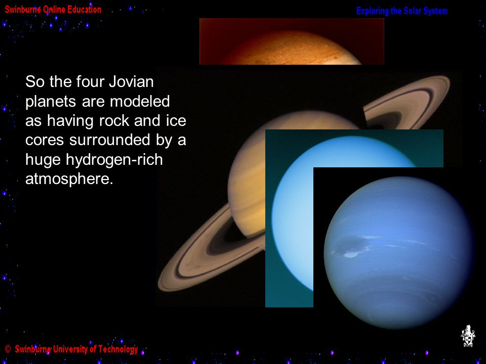 So the four Jovian planets are modeled as having rock and ice cores surrounded by a huge hydrogen-rich atmosphere.