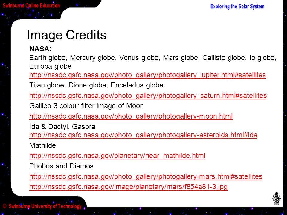NASA: Earth globe, Mercury globe, Venus globe, Mars globe, Callisto globe, Io globe, Europa globe http://nssdc.gsfc.nasa.gov/photo_gallery/photogallery jupiter.html#satellites http://nssdc.gsfc.nasa.gov/photo_gallery/photogallery jupiter.html#satellites Titan globe, Dione globe, Enceladus globe http://nssdc.gsfc.nasa.gov/photo_gallery/photogallery saturn.html#satellites Galileo 3 colour filter image of Moon http://nssdc.gsfc.nasa.gov/photo_gallery/photogallery-moon.html Ida & Dactyl, Gaspra http://nssdc.gsfc.nasa.gov/photo_gallery/photogallery-asteroids.html#ida http://nssdc.gsfc.nasa.gov/photo_gallery/photogallery-asteroids.html#ida Mathilde http://nssdc.gsfc.nasa.gov/planetary/near_mathilde.html Phobos and Diemos http://nssdc.gsfc.nasa.gov/photo_gallery/photogallery-mars.html#satellites http://nssdc.gsfc.nasa.gov/image/planetary/mars/f854a81-3.jpg Image Credits