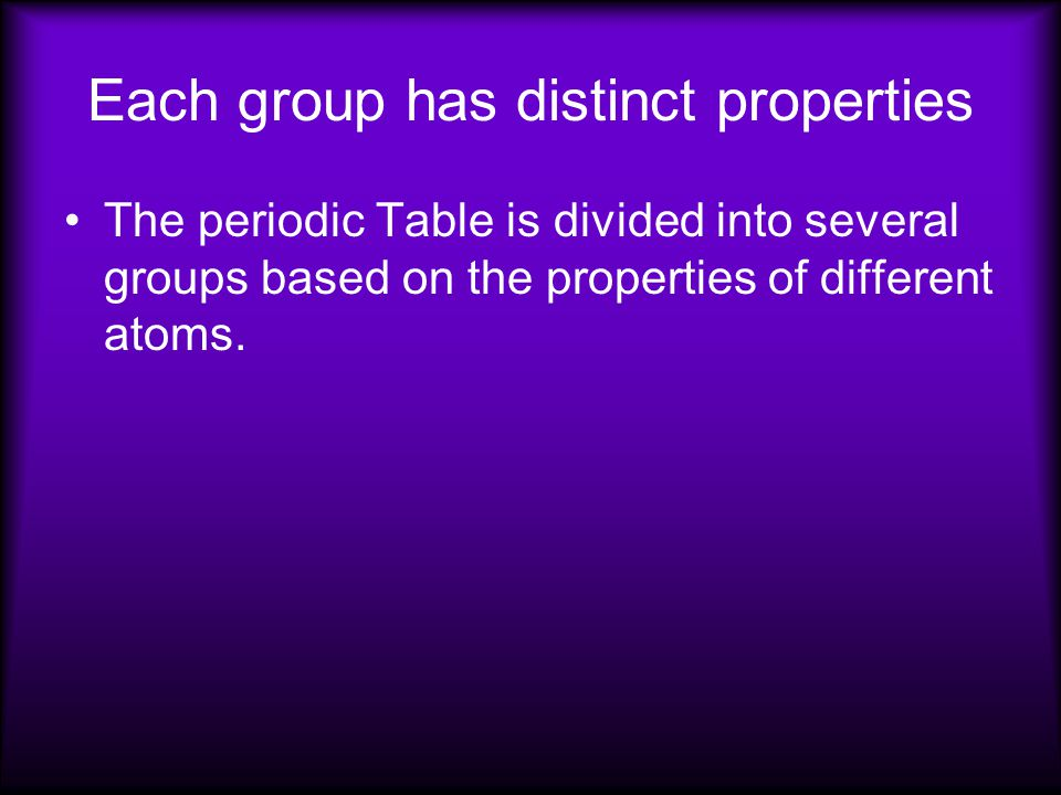 Each group has distinct properties The periodic Table is divided into several groups based on the properties of different atoms.