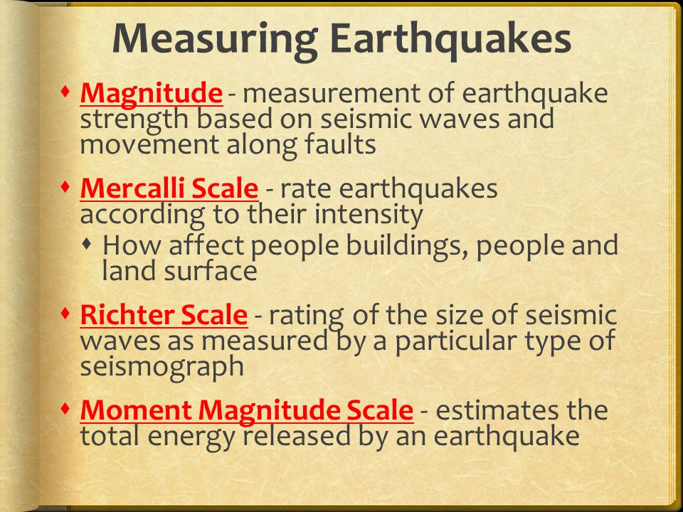 Measuring Earthquakes  Magnitude - measurement of earthquake strength based on seismic waves and movement along faults  Mercalli Scale - rate earthquakes according to their intensity  How affect people buildings, people and land surface  Richter Scale - rating of the size of seismic waves as measured by a particular type of seismograph  Moment Magnitude Scale - estimates the total energy released by an earthquake