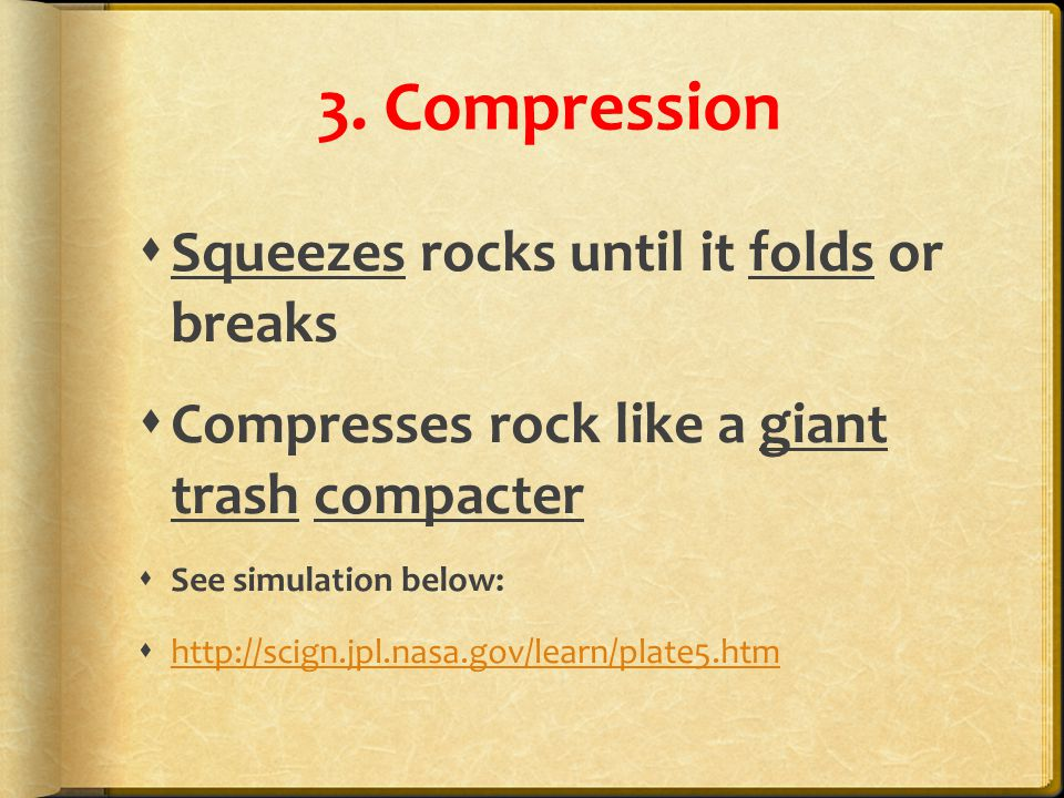 3. Compression  Squeezes rocks until it folds or breaks  Compresses rock like a giant trash compacter  See simulation below:  http://scign.jpl.nas