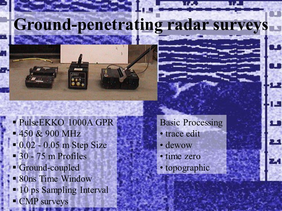 Ground-penetrating radar surveys  PulseEKKO 1000A GPR  450 & 900 MHz  0.02 - 0.05 m Step Size  30 - 75 m Profiles  Ground-coupled  80ns Time Window  10 ps Sampling Interval  CMP surveys Basic Processing trace edit dewow time zero topographic
