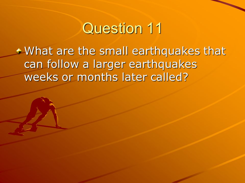 Question 11 What are the small earthquakes that can follow a larger earthquakes weeks or months later called?