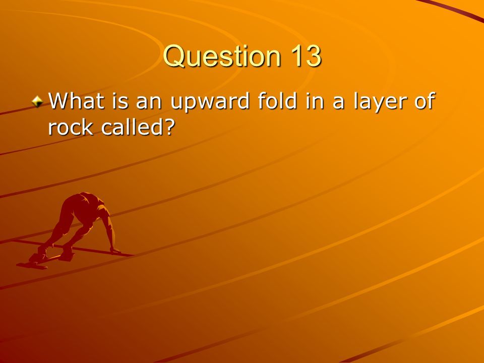 Question 13 What is an upward fold in a layer of rock called?