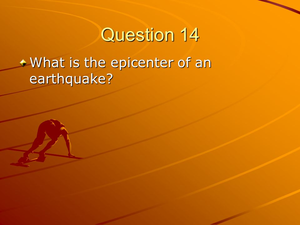 Question 14 What is the epicenter of an earthquake?