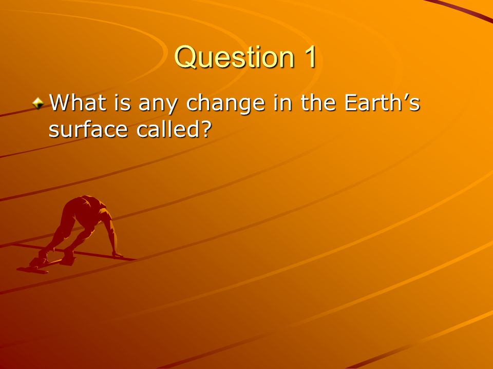 Question 1 What is any change in the Earth's surface called?