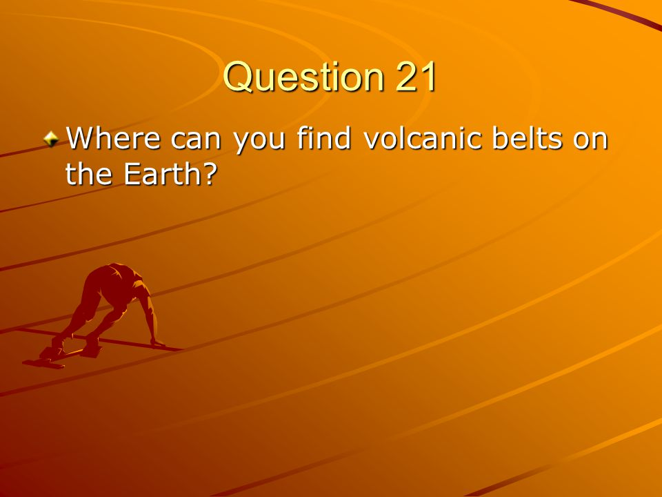 Question 21 Where can you find volcanic belts on the Earth?