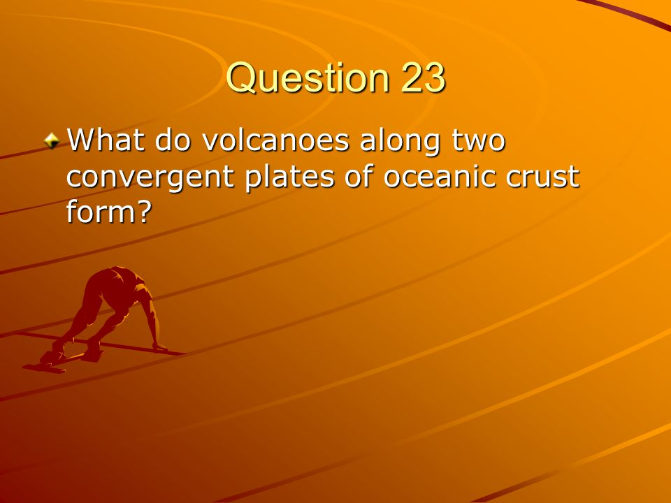 Question 23 What do volcanoes along two convergent plates of oceanic crust form?