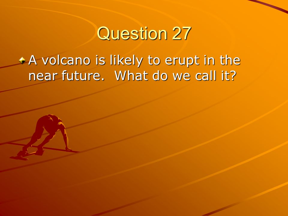 Question 27 A volcano is likely to erupt in the near future. What do we call it?