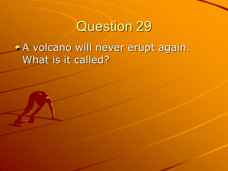 Question 29 A volcano will never erupt again. What is it called?