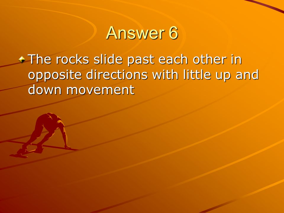 Answer 6 The rocks slide past each other in opposite directions with little up and down movement