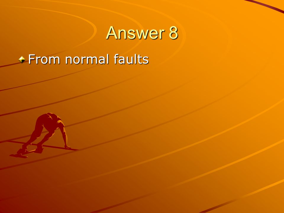 Answer 8 From normal faults