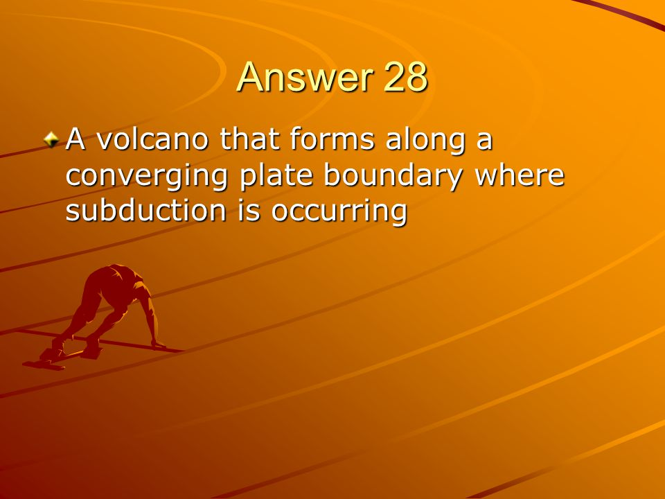 Answer 28 A volcano that forms along a converging plate boundary where subduction is occurring