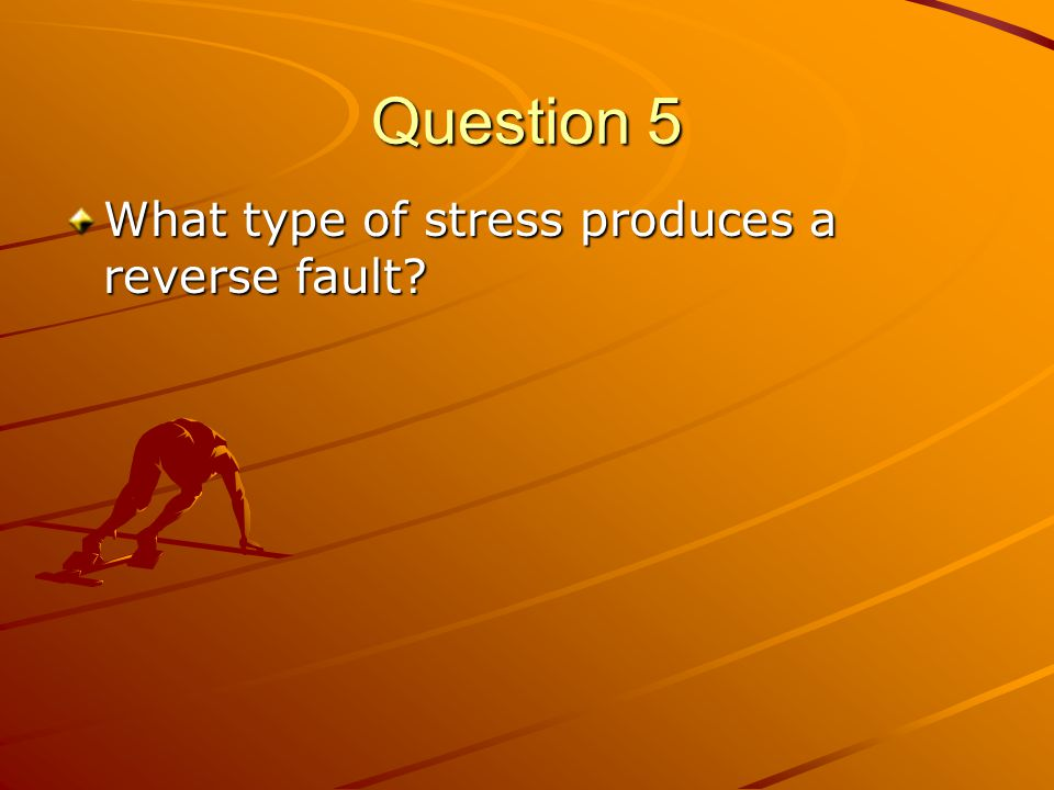 Question 5 What type of stress produces a reverse fault?