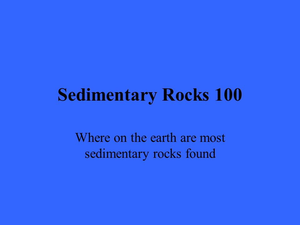 Sedimentary Rocks 100 Where on the earth are most sedimentary rocks found