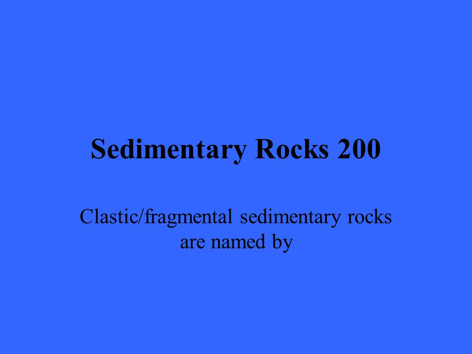 Sedimentary Rocks 200 Clastic/fragmental sedimentary rocks are named by