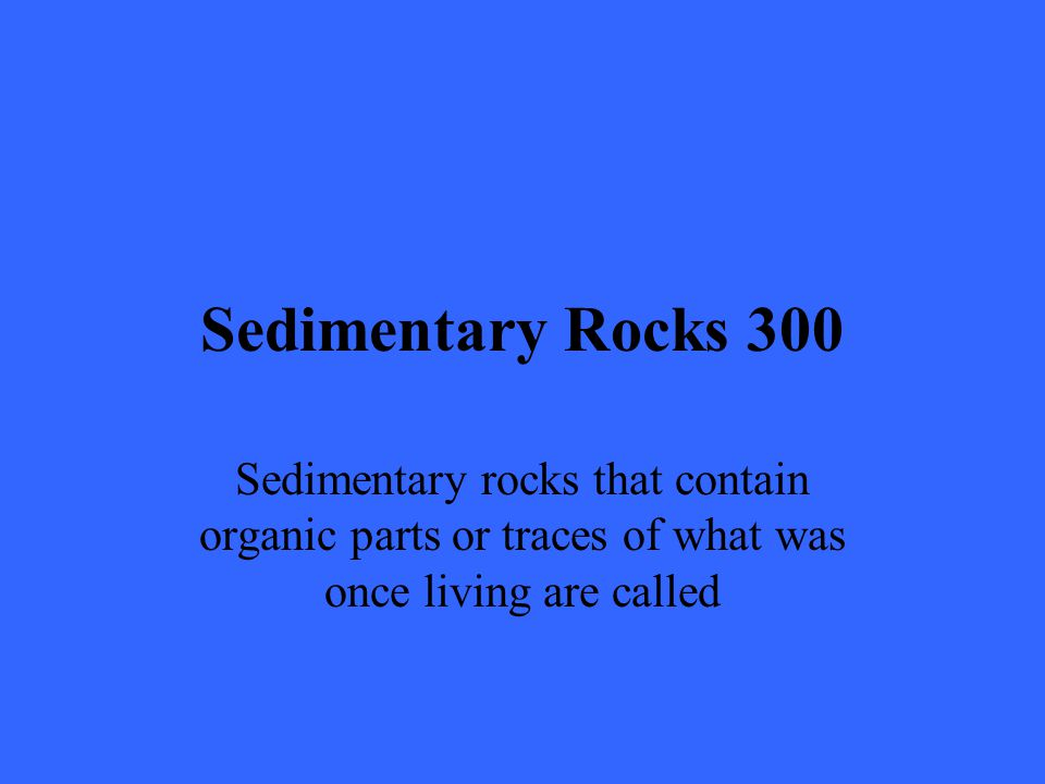 Sedimentary Rocks 300 Sedimentary rocks that contain organic parts or traces of what was once living are called