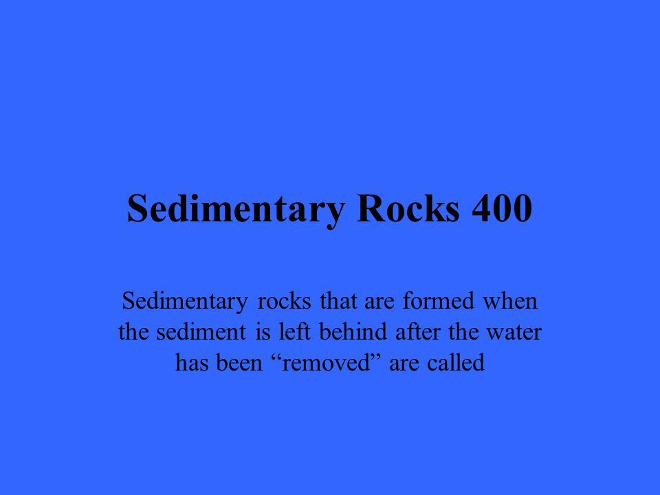 Sedimentary Rocks 400 Sedimentary rocks that are formed when the sediment is left behind after the water has been removed are called