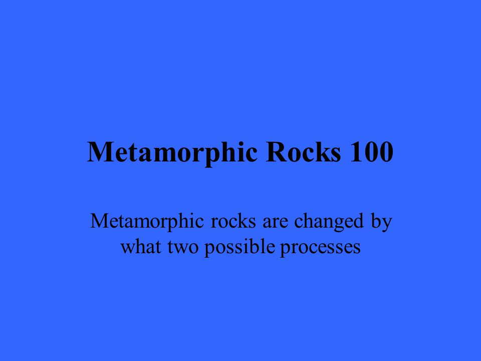 Metamorphic Rocks 100 Metamorphic rocks are changed by what two possible processes