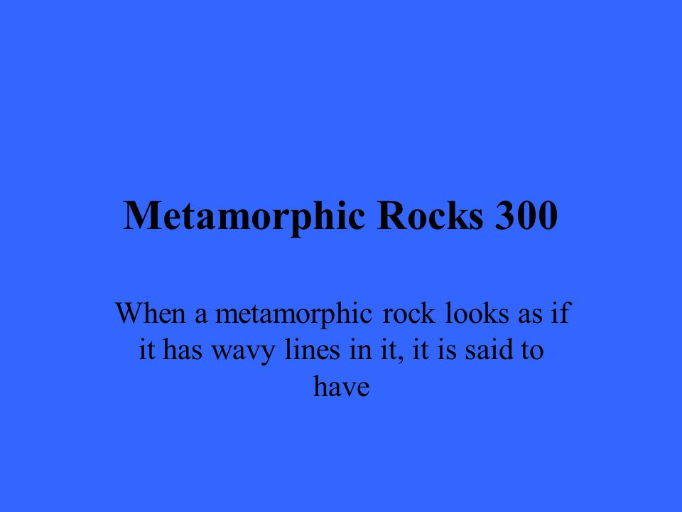 Metamorphic Rocks 300 When a metamorphic rock looks as if it has wavy lines in it, it is said to have