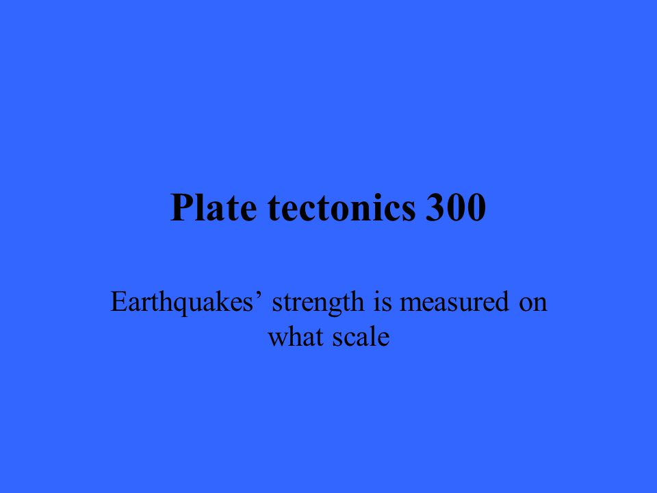 Plate tectonics 300 Earthquakes' strength is measured on what scale