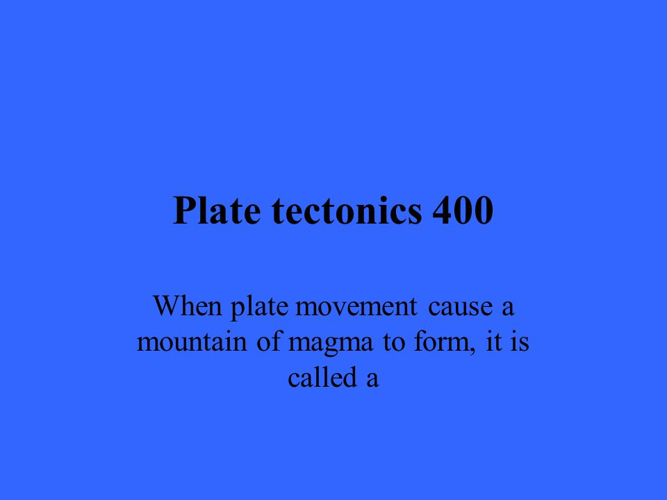 Plate tectonics 400 When plate movement cause a mountain of magma to form, it is called a