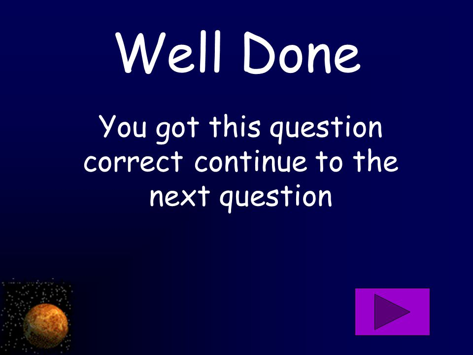 Well Done You got this question correct continue to the next question