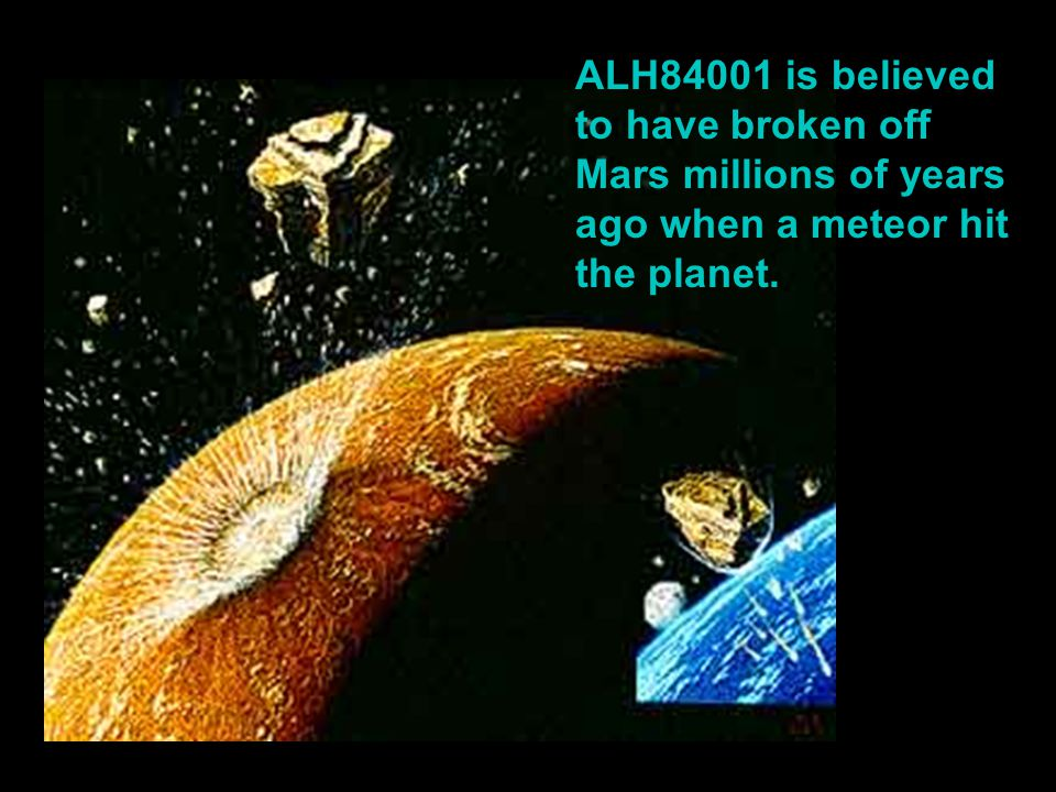 ALH84001 is believed to have broken off Mars millions of years ago when a meteor hit the planet.