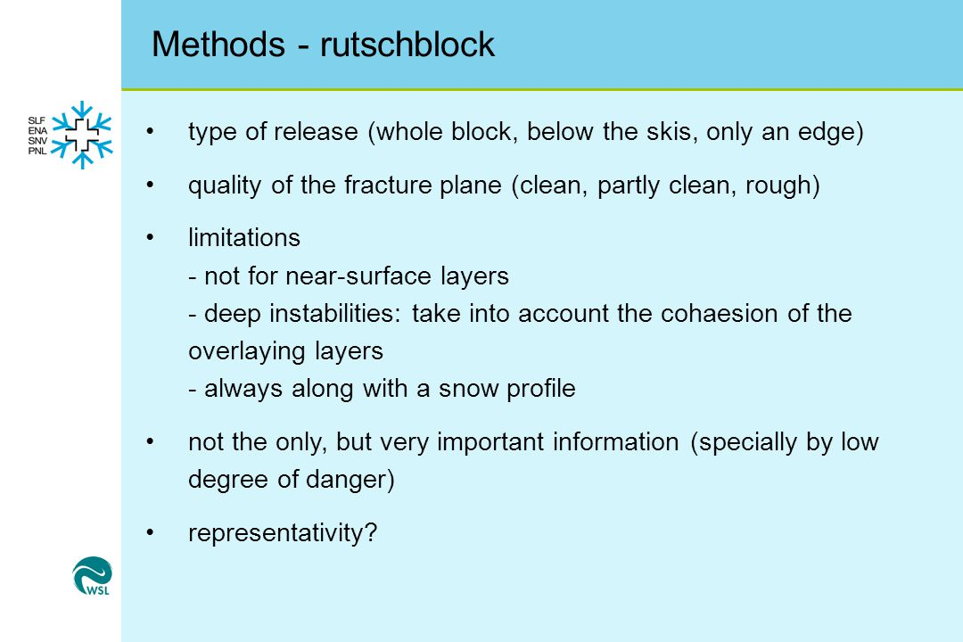 Methods - rutschblock type of release (whole block, below the skis, only an edge) quality of the fracture plane (clean, partly clean, rough) limitations - not for near-surface layers - deep instabilities: take into account the cohaesion of the overlaying layers - always along with a snow profile not the only, but very important information (specially by low degree of danger) representativity?