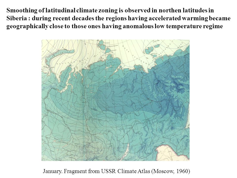 Smoothing of latitudinal climate zoning is observed in northen latitudes in Siberia : during recent decades the regions having accelerated warming became geographically close to those ones having anomalous low temperature regime January.