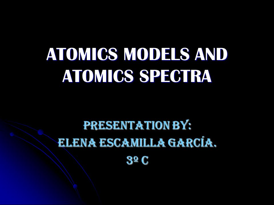 ATOMICS MODELS AND ATOMICS SPECTRA Presentation by: Elena Escamilla García. 3º C