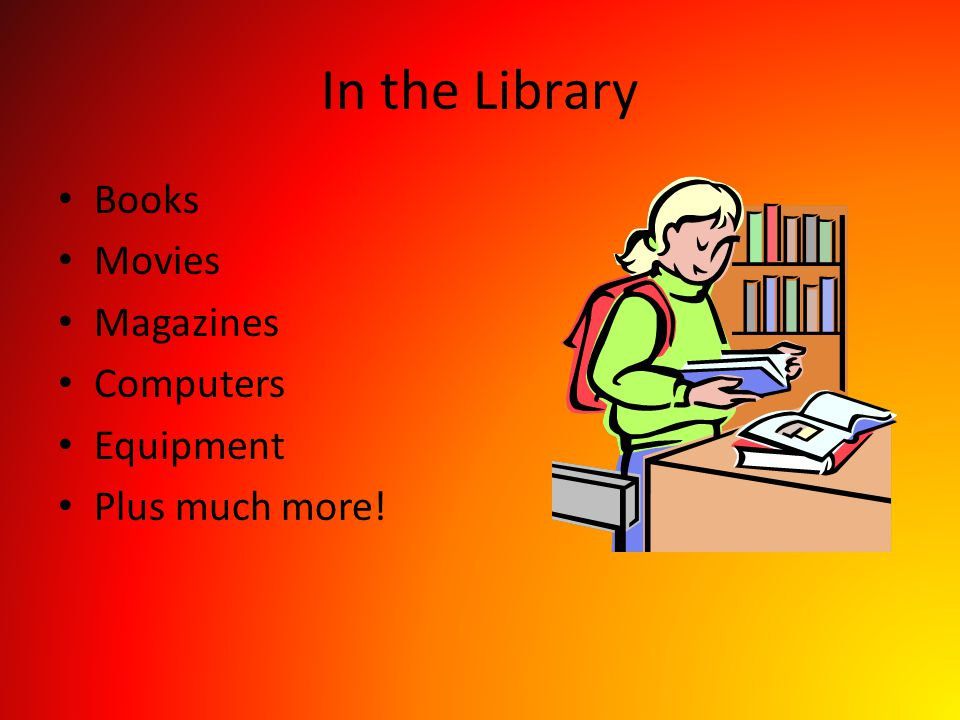 In the Library Books Movies Magazines Computers Equipment Plus much more!
