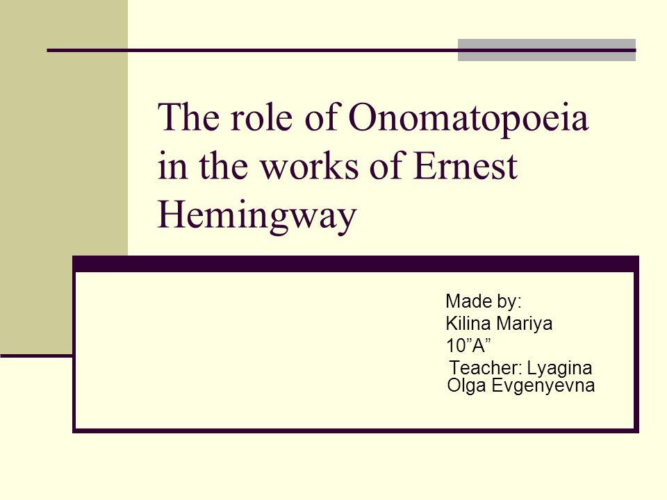 The role of Onomatopoeia in the works of Ernest Hemingway Made by: Kilina Mariya 10 A Teacher: Lyagina Olga Evgenyevna
