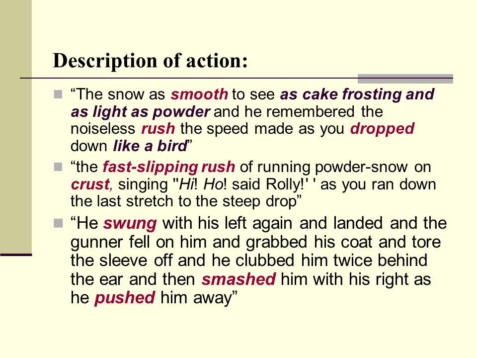 Description of action: The snow as smooth to see as cake frosting and as light as powder and he remembered the noiseless rush the speed made as you dropped down like a bird the fast-slipping rush of running powder-snow on crust, singing Hi.
