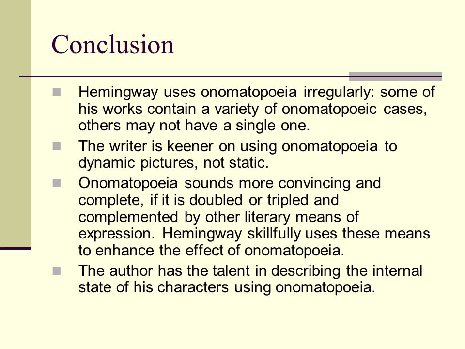 Conclusion Hemingway uses onomatopoeia irregularly: some of his works contain a variety of onomatopoeic cases, others may not have a single one.
