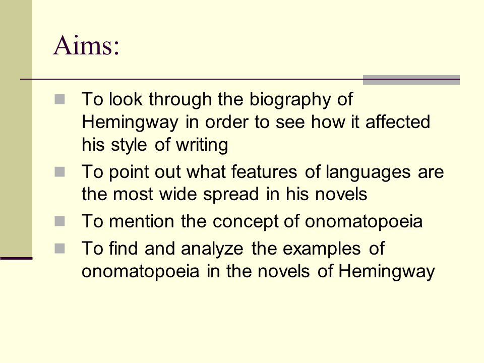 Aims: To look through the biography of Hemingway in order to see how it affected his style of writing To point out what features of languages are the most wide spread in his novels To mention the concept of onomatopoeia To find and analyze the examples of onomatopoeia in the novels of Hemingway