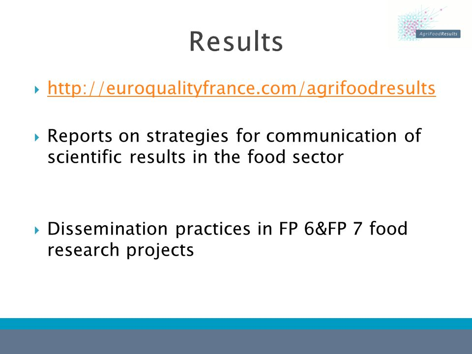  http://euroqualityfrance.com/agrifoodresults http://euroqualityfrance.com/agrifoodresults  Reports on strategies for communication of scientific results in the food sector  Dissemination practices in FP 6&FP 7 food research projects