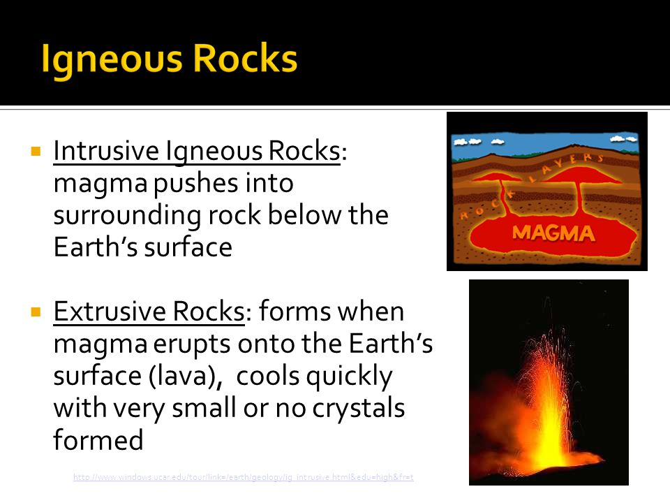  Intrusive Igneous Rocks: magma pushes into surrounding rock below the Earth's surface  Extrusive Rocks: forms when magma erupts onto the Earth's surface (lava), cools quickly with very small or no crystals formed http://www.windows.ucar.edu/tour/link=/earth/geology/ig_intrusive.html&edu=high&fr=t