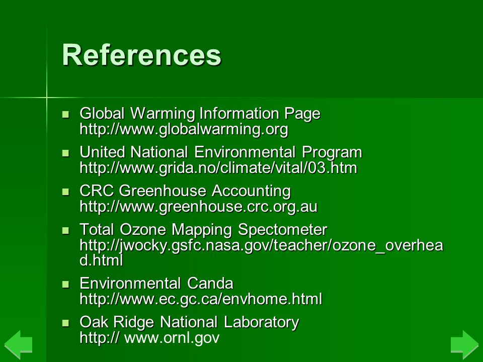 References Global Warming Information Page http://www.globalwarming.org Global Warming Information Page http://www.globalwarming.org United National Environmental Program http://www.grida.no/climate/vital/03.htm United National Environmental Program http://www.grida.no/climate/vital/03.htm CRC Greenhouse Accounting http://www.greenhouse.crc.org.au CRC Greenhouse Accounting http://www.greenhouse.crc.org.au Total Ozone Mapping Spectometer http://jwocky.gsfc.nasa.gov/teacher/ozone_overhea d.html Total Ozone Mapping Spectometer http://jwocky.gsfc.nasa.gov/teacher/ozone_overhea d.html Environmental Canda http://www.ec.gc.ca/envhome.html Environmental Canda http://www.ec.gc.ca/envhome.html Oak Ridge National Laboratory http:// Oak Ridge National Laboratory http:// www.ornl.gov
