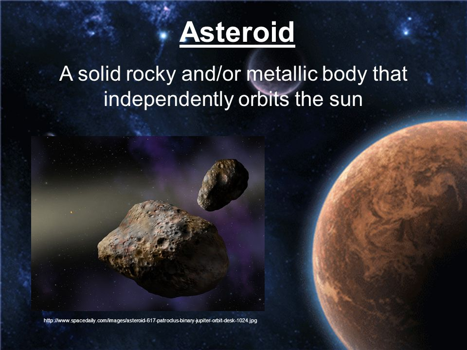 Asteroid A solid rocky and/or metallic body that independently orbits the sun http://www.spacedaily.com/images/asteroid-617-patroclus-binary-jupiter-o