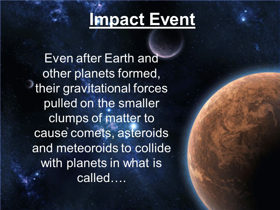 Impact Event Even after Earth and other planets formed, their gravitational forces pulled on the smaller clumps of matter to cause comets, asteroids a