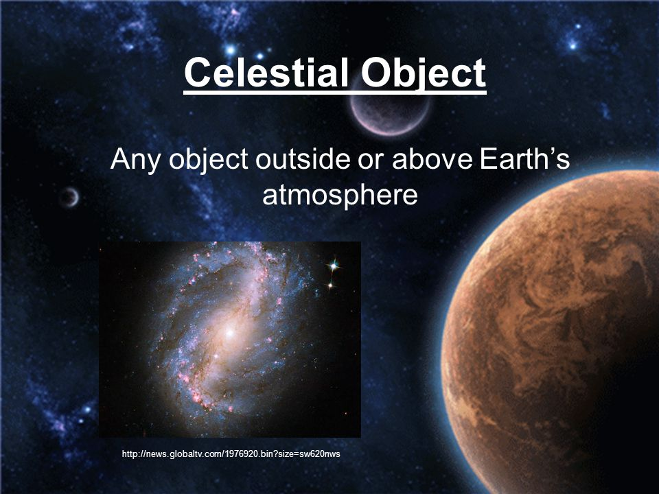 Celestial Object Any object outside or above Earth's atmosphere http://news.globaltv.com/1976920.bin?size=sw620nws