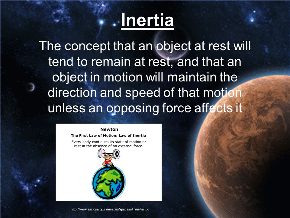 Inertia The concept that an object at rest will tend to remain at rest, and that an object in motion will maintain the direction and speed of that mot