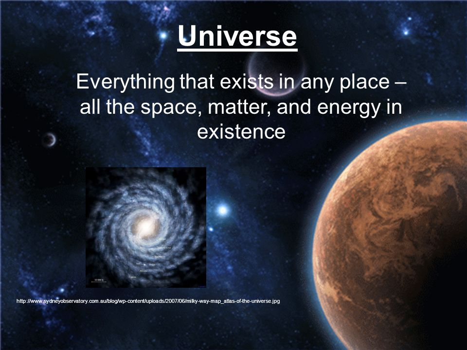 Universe Everything that exists in any place – all the space, matter, and energy in existence http://www.sydneyobservatory.com.au/blog/wp-content/uplo