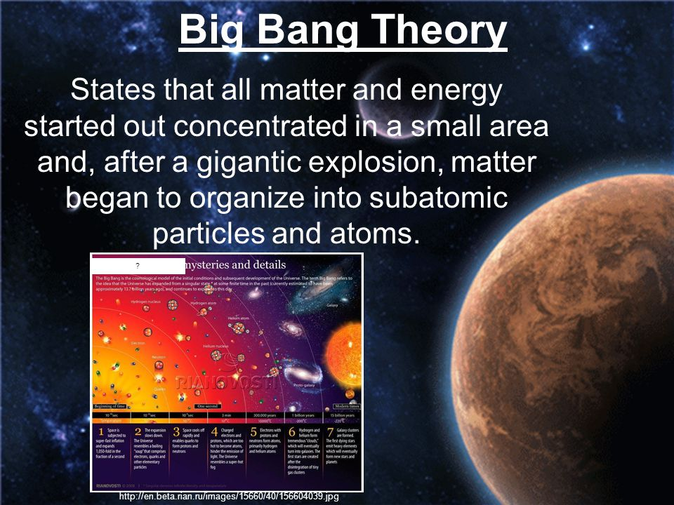 Big Bang Theory States that all matter and energy started out concentrated in a small area and, after a gigantic explosion, matter began to organize i