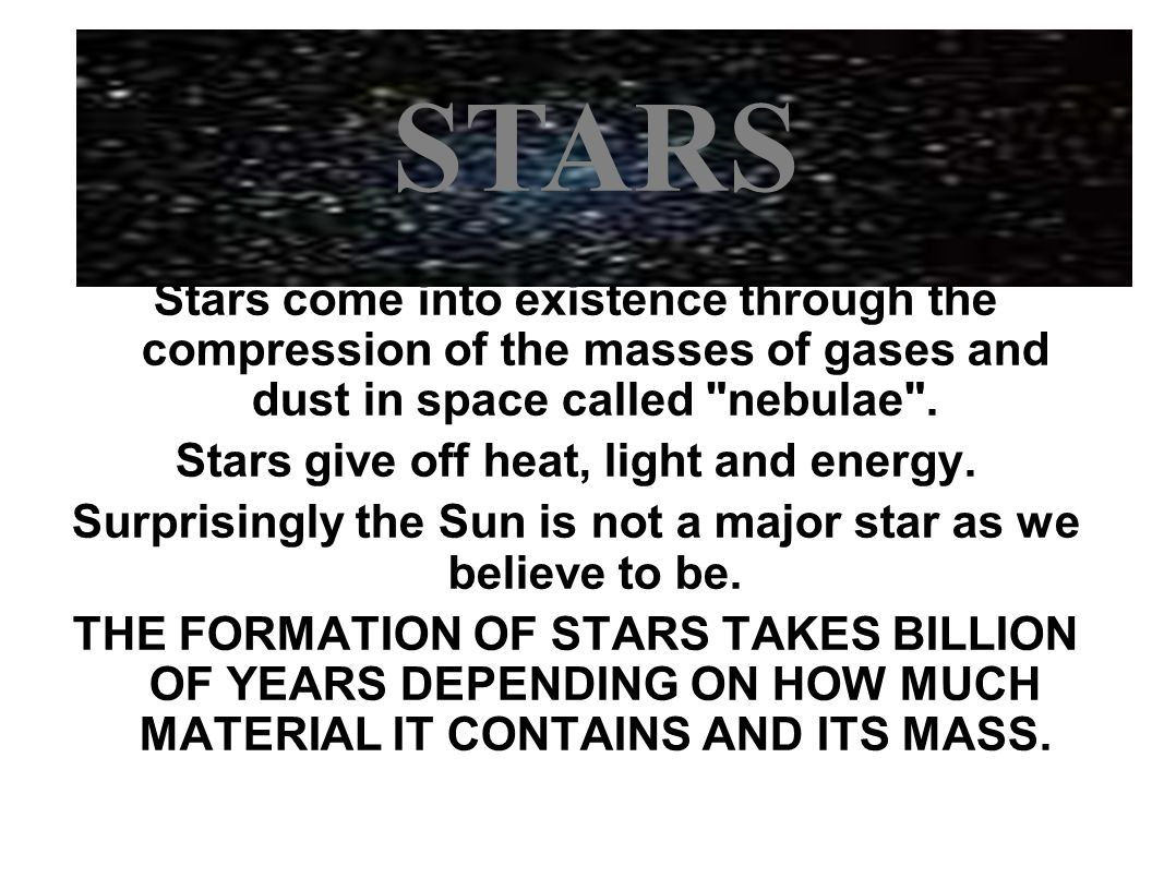 Stars come into existence through the compression of the masses of gases and dust in space called