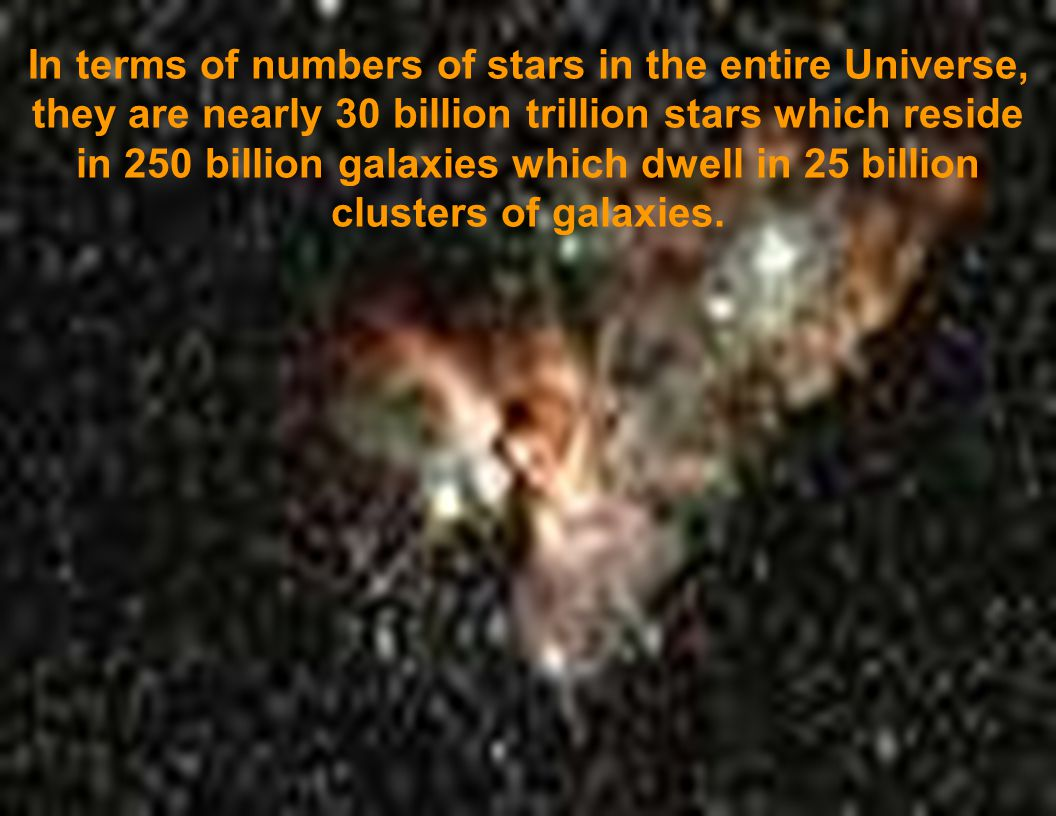 In terms of numbers of stars in the entire Universe, they are nearly 30 billion trillion stars which reside in 250 billion galaxies which dwell in 25