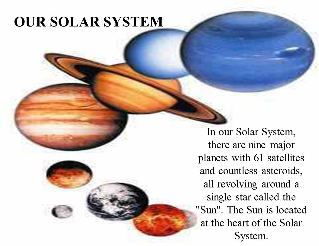 OUR SOLAR SYSTEM In our Solar System, there are nine major planets with 61 satellites and countless asteroids, all revolving around a single star call