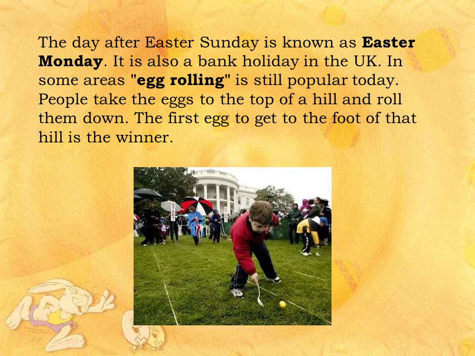 The day after Easter Sunday is known as Easter Monday. It is also a bank holiday in the UK. In some areas