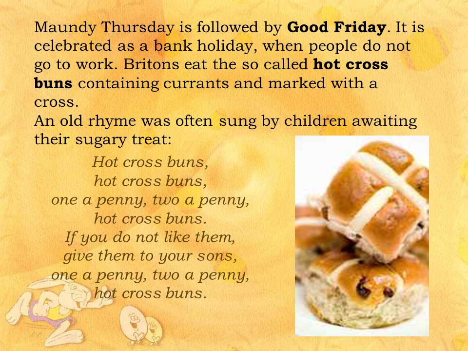 Maundy Thursday is followed by Good Friday. It is celebrated as a bank holiday, when people do not go to work. Britons eat the so called hot cross bun